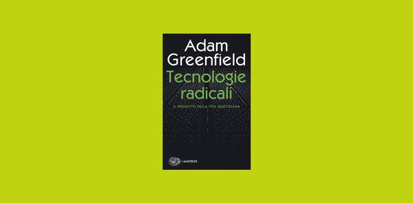 """""""Tecnologie radicali di Adam Greenfield"""" su Il Tascabile"""